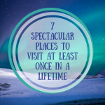 7 Spectacular Places to Visit at Least Once in a Lifetime