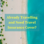 Already Travelling and Need Travel Insurance Cover?