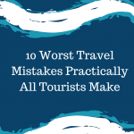 10 Worst Travel Mistakes Practically All Tourists Make
